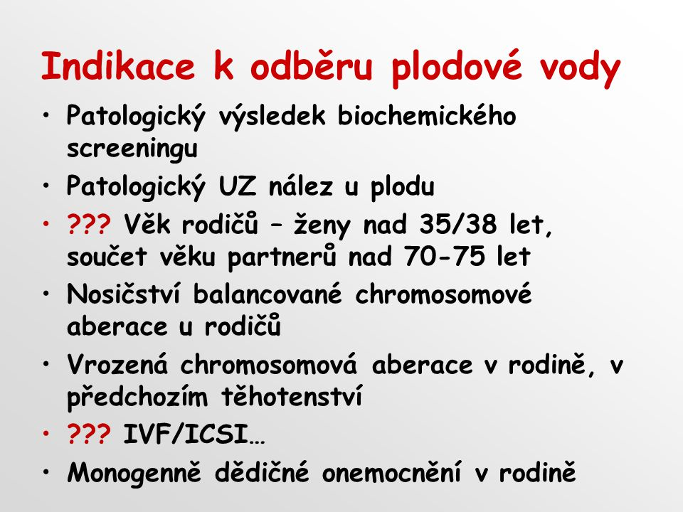 Indikace k odběru plodové vody Patologický výsledek biochemického screeningu Patologický UZ nález u plodu ??? Věk rodičů – ženy nad 35/38 let, součet