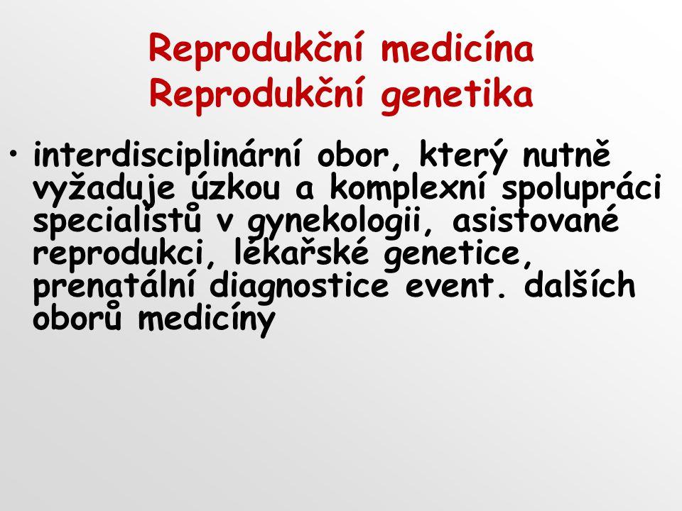 Reprodukční medicína Reprodukční genetika interdisciplinární obor, který nutně vyžaduje úzkou a komplexní spolupráci specialistů v gynekologii, asisto