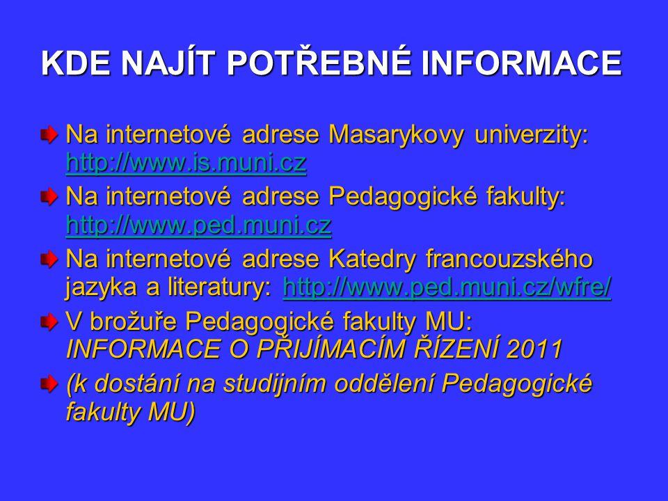 KDE NAJÍT POTŘEBNÉ INFORMACE Na internetové adrese Masarykovy univerzity: http://www.is.muni.cz http://www.is.muni.cz Na internetové adrese Pedagogické fakulty: http://www.ped.muni.cz http://www.ped.muni.cz Na internetové adrese Katedry francouzského jazyka a literatury: http://www.ped.muni.cz/wfre/ http://www.ped.muni.cz/wfre/ V brožuře Pedagogické fakulty MU: INFORMACE O PŘIJÍMACÍM ŘÍZENÍ 2011 (k dostání na studijním oddělení Pedagogické fakulty MU)