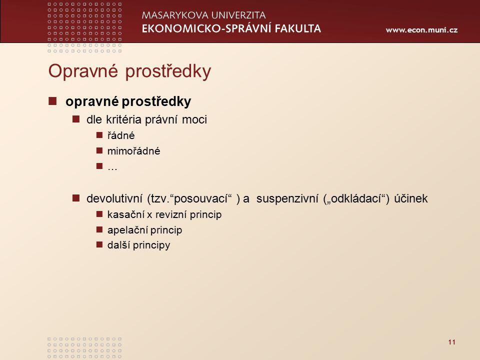 """www.econ.muni.cz 11 Opravné prostředky opravné prostředky dle kritéria právní moci řádné mimořádné … devolutivní (tzv. posouvací ) a suspenzivní (""""odkládací ) účinek kasační x revizní princip apelační princip další principy"""
