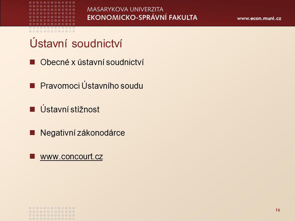www.econ.muni.cz 16 Ústavní soudnictví Obecné x ústavní soudnictví Pravomoci Ústavního soudu Ústavní stížnost Negativní zákonodárce www.concourt.cz