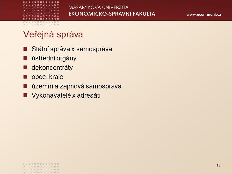 www.econ.muni.cz 18 Veřejná správa Státní správa x samospráva ústřední orgány dekoncentráty obce, kraje územní a zájmová samospráva Vykonavatelé x adresáti