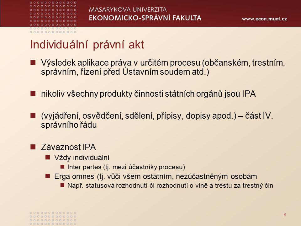 www.econ.muni.cz 4 Individuální právní akt Výsledek aplikace práva v určitém procesu (občanském, trestním, správním, řízení před Ústavním soudem atd.) nikoliv všechny produkty činnosti státních orgánů jsou IPA (vyjádření, osvědčení, sdělení, přípisy, dopisy apod.) – část IV.
