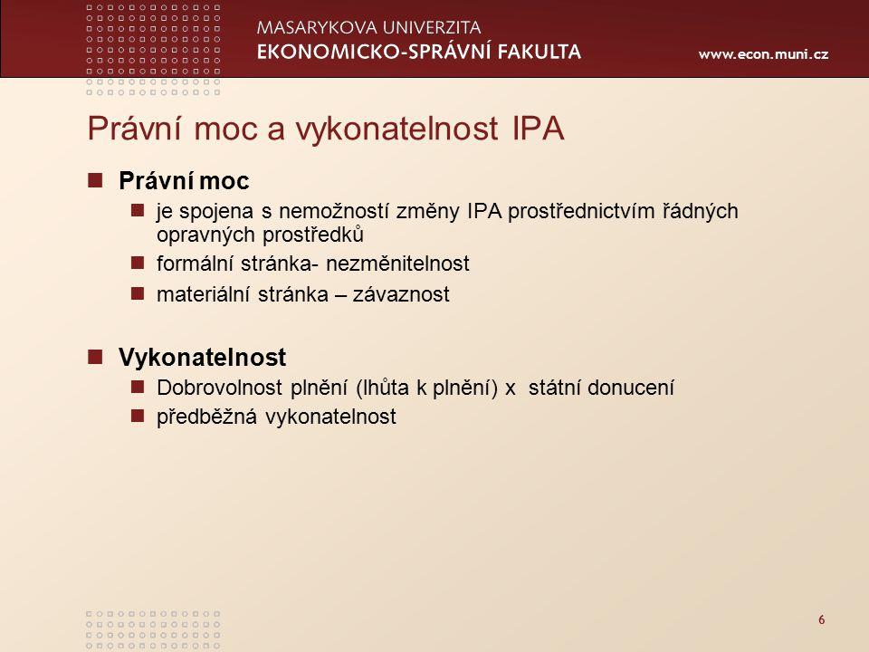 www.econ.muni.cz Právní moc a vykonatelnost IPA Právní moc je spojena s nemožností změny IPA prostřednictvím řádných opravných prostředků formální stránka- nezměnitelnost materiální stránka – závaznost Vykonatelnost Dobrovolnost plnění (lhůta k plnění) x státní donucení předběžná vykonatelnost 6