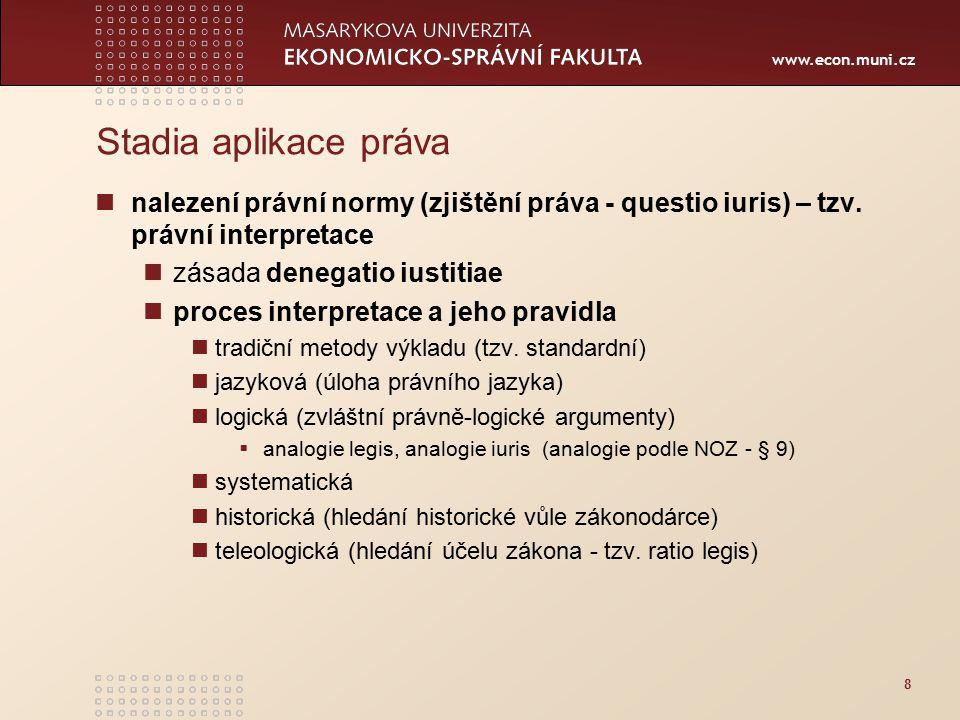 www.econ.muni.cz Stadia aplikace práva nalezení právní normy (zjištění práva - questio iuris) – tzv. právní interpretace zásada denegatio iustitiae pr