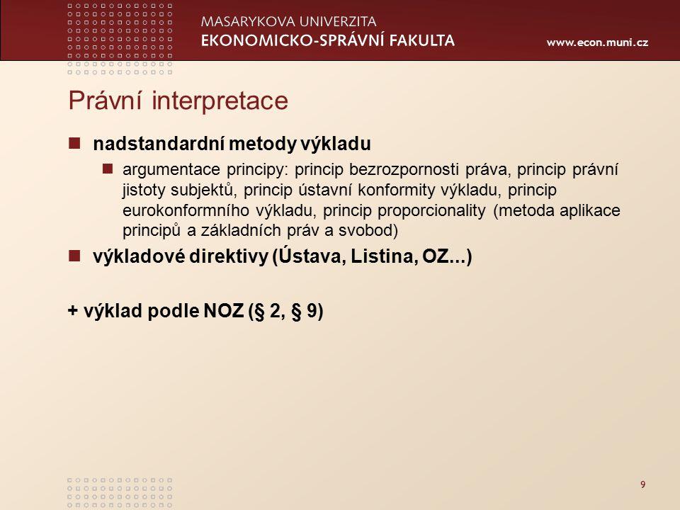 www.econ.muni.cz Právní interpretace nadstandardní metody výkladu argumentace principy: princip bezrozpornosti práva, princip právní jistoty subjektů, princip ústavní konformity výkladu, princip eurokonformního výkladu, princip proporcionality (metoda aplikace principů a základních práv a svobod) výkladové direktivy (Ústava, Listina, OZ...) + výklad podle NOZ (§ 2, § 9) 9