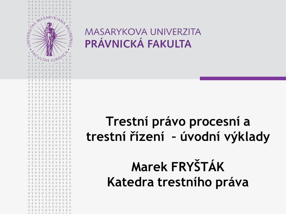 Trestní právo procesní a trestní řízení – úvodní výklady Marek FRYŠTÁK Katedra trestního práva