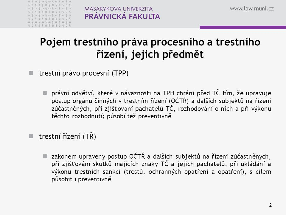www.law.muni.cz Účel a funkce TPP, TŘ a TrŘ účel (funkce) TPP chránit jednotlivce a společnost před TČ regulovat procesní vztahy mezi subjekty TŘ, např.