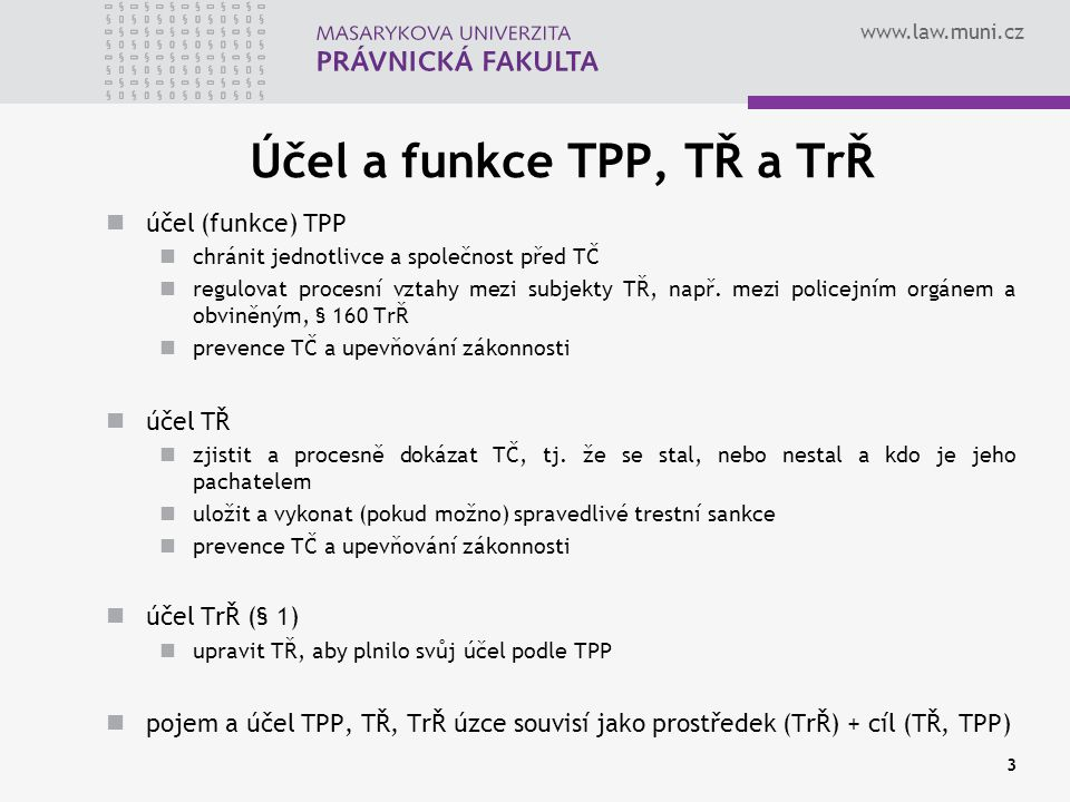 www.law.muni.cz Účel a funkce TPP, TŘ a TrŘ účel (funkce) TPP chránit jednotlivce a společnost před TČ regulovat procesní vztahy mezi subjekty TŘ, nap