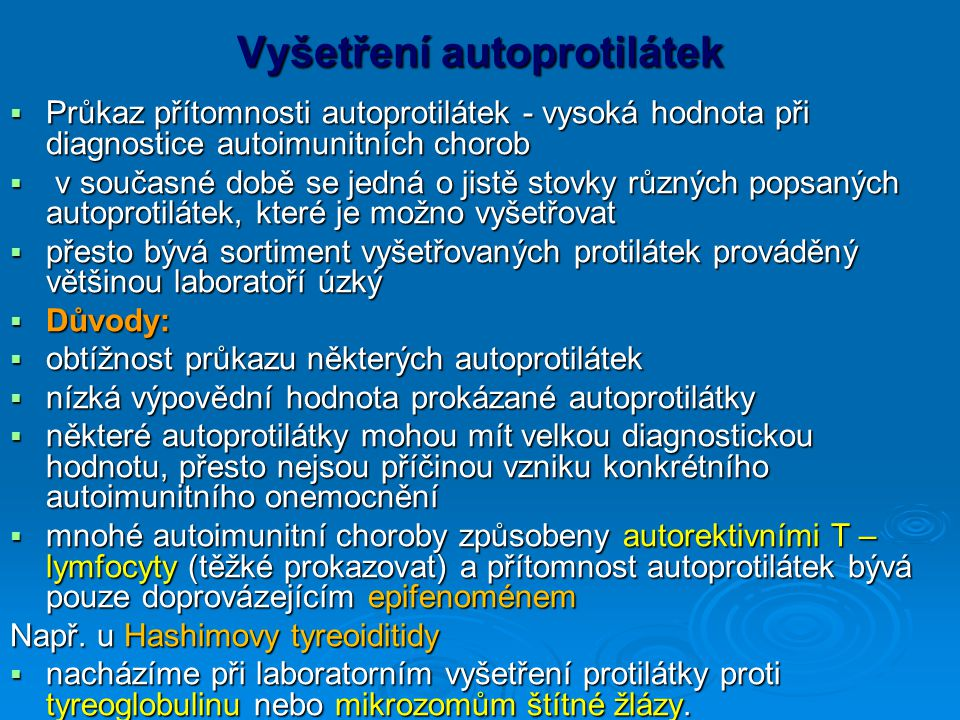 Vyšetření autoprotilátek  Průkaz přítomnosti autoprotilátek - vysoká hodnota při diagnostice autoimunitních chorob  v současné době se jedná o jistě stovky různých popsaných autoprotilátek, které je možno vyšetřovat  přesto bývá sortiment vyšetřovaných protilátek prováděný většinou laboratoří úzký  Důvody:  obtížnost průkazu některých autoprotilátek  nízká výpovědní hodnota prokázané autoprotilátky  některé autoprotilátky mohou mít velkou diagnostickou hodnotu, přesto nejsou příčinou vzniku konkrétního autoimunitního onemocnění  mnohé autoimunitní choroby způsobeny autorektivními T – lymfocyty (těžké prokazovat) a přítomnost autoprotilátek bývá pouze doprovázejícím epifenoménem Např.