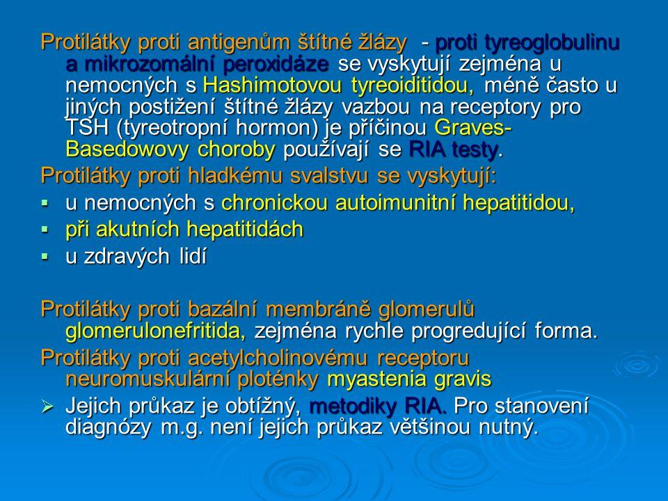 Protilátky proti antigenům štítné žlázy - proti tyreoglobulinu a mikrozomální peroxidáze se vyskytují zejména u nemocných s Hashimotovou tyreoiditidou, méně často u jiných postižení štítné žlázy vazbou na receptory pro TSH (tyreotropní hormon) je příčinou Graves- Basedowovy choroby používají se RIA testy.