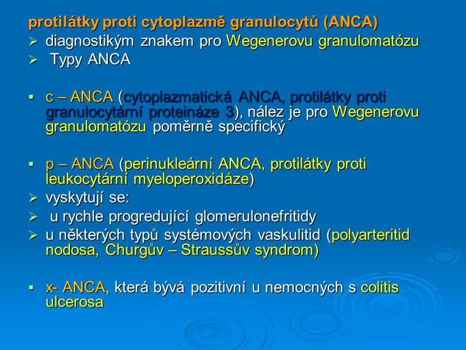 protilátky proti cytoplazmě granulocytů (ANCA)  diagnostikým znakem pro Wegenerovu granulomatózu  Typy ANCA  c – ANCA (cytoplazmatická ANCA, protilátky proti granulocytární proteináze 3), nález je pro Wegenerovu granulomatózu poměrně specifický  p – ANCA (perinukleární ANCA, protilátky proti leukocytární myeloperoxidáze)  vyskytují se:  u rychle progredující glomerulonefritidy  u některých typů systémových vaskulitid (polyarteritid nodosa, Churgův – Straussův syndrom)  x- ANCA, která bývá pozitivní u nemocných s colitis ulcerosa