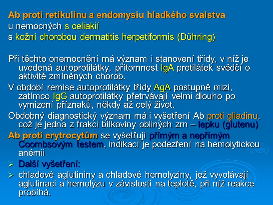Ab proti retikulinu a endomysiu hladkého svalstva u nemocných s celiakií u nemocných s celiakií s kožní chorobou dermatitis herpetiformis (Dühring) Při těchto onemocnění má význam i stanovení třídy, v níž je uvedená autoprotilátky, přítomnost IgA protilátek svědčí o aktivitě zmíněných chorob.
