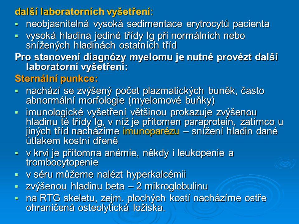 další laboratorních vyšetření:  neobjasnitelná vysoká sedimentace erytrocytů pacienta  vysoká hladina jediné třídy Ig při normálních nebo snížených hladinách ostatních tříd Pro stanovení diagnózy myelomu je nutné provézt další laboratorní vyšetření: Sternální punkce:  nachází se zvýšený počet plazmatických buněk, často abnormální morfologie (myelomové buňky)  imunologické vyšetření většinou prokazuje zvýšenou hladinu té třídy Ig, v níž je přítomen paraprotein, zatímco u jiných tříd nacházíme imunoparézu – snížení hladin dané útlakem kostní dřeně  v krvi je přítomna anémie, někdy i leukopenie a trombocytopenie  v séru můžeme nalézt hyperkalcémii  zvýšenou hladinu beta – 2 mikroglobulinu  na RTG skeletu, zejm.