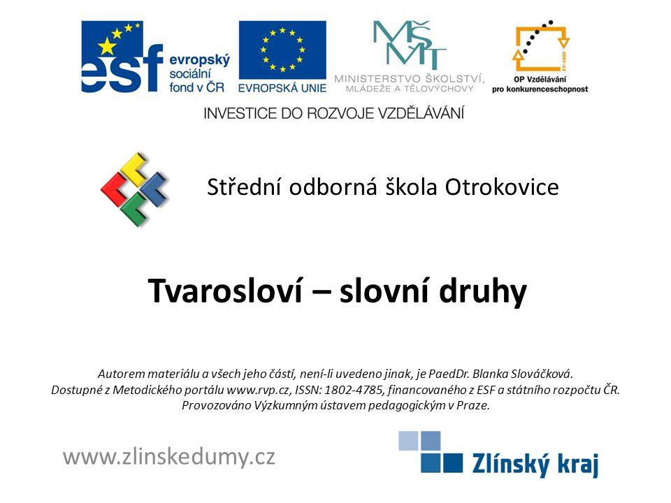 Tvarosloví – slovní druhy Střední odborná škola Otrokovice www.zlinskedumy.cz Autorem materiálu a všech jeho částí, není-li uvedeno jinak, je PaedDr.