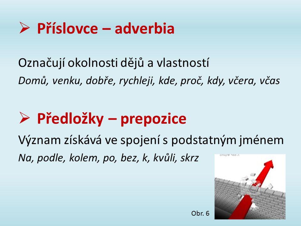  Příslovce – adverbia Označují okolnosti dějů a vlastností Domů, venku, dobře, rychleji, kde, proč, kdy, včera, včas  Předložky – prepozice Význam z