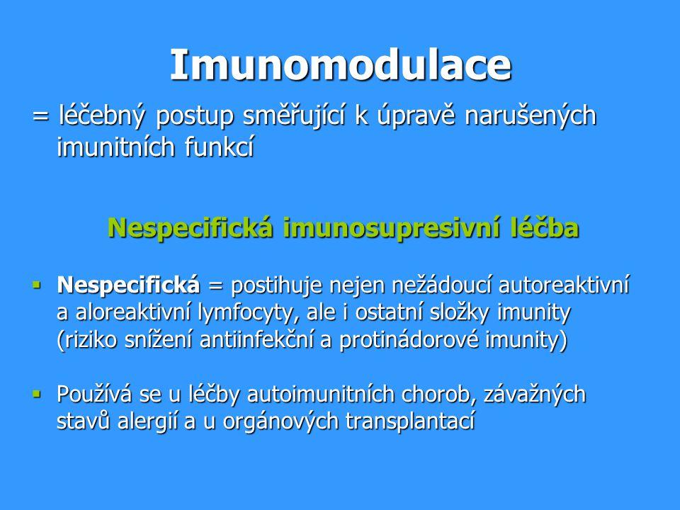 Imunomodulace = léčebný postup směřující k úpravě narušených imunitních funkcí Nespecifická imunosupresivní léčba Nespecifická imunosupresivní léčba  Nespecifická = postihuje nejen nežádoucí autoreaktivní a aloreaktivní lymfocyty, ale i ostatní složky imunity (riziko snížení antiinfekční a protinádorové imunity)  Používá se u léčby autoimunitních chorob, závažných stavů alergií a u orgánových transplantací