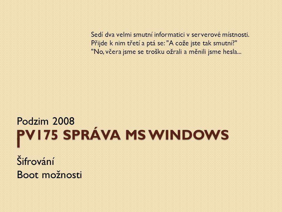 PV175 SPRÁVA MS WINDOWS I Podzim 2008 Šifrování Boot možnosti Sedí dva velmi smutní informatici v serverové místnosti. Přijde k nim třetí a ptá se: