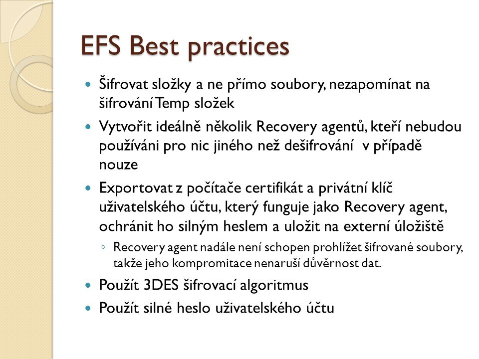 EFS Best practices Šifrovat složky a ne přímo soubory, nezapomínat na šifrování Temp složek Vytvořit ideálně několik Recovery agentů, kteří nebudou po