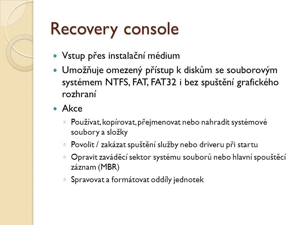 Recovery console Vstup přes instalační médium Umožňuje omezený přístup k diskům se souborovým systémem NTFS, FAT, FAT32 i bez spuštění grafického rozh