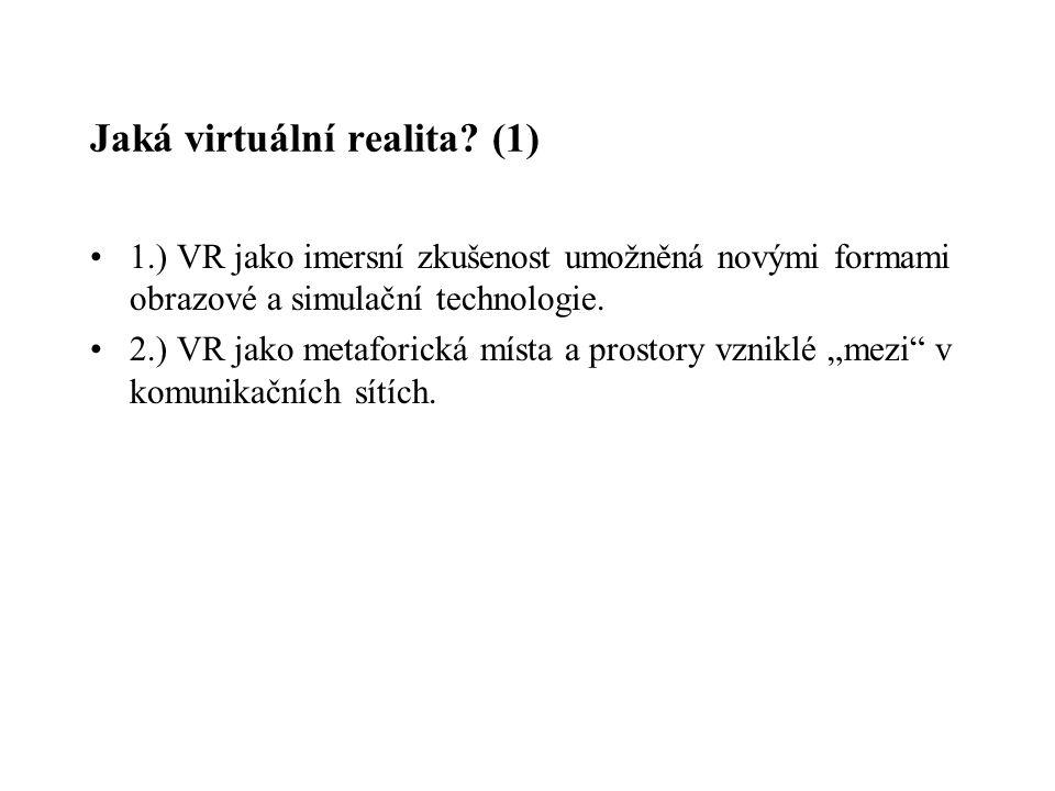 Jaká virtuální realita? (1) 1.) VR jako imersní zkušenost umožněná novými formami obrazové a simulační technologie. 2.) VR jako metaforická místa a pr