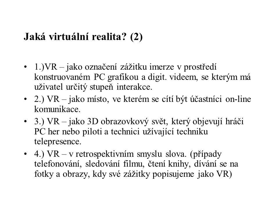 Jaká virtuální realita? (2) 1.)VR – jako označení zážitku imerze v prostředí konstruovaném PC grafikou a digit. videem, se kterým má uživatel určitý s