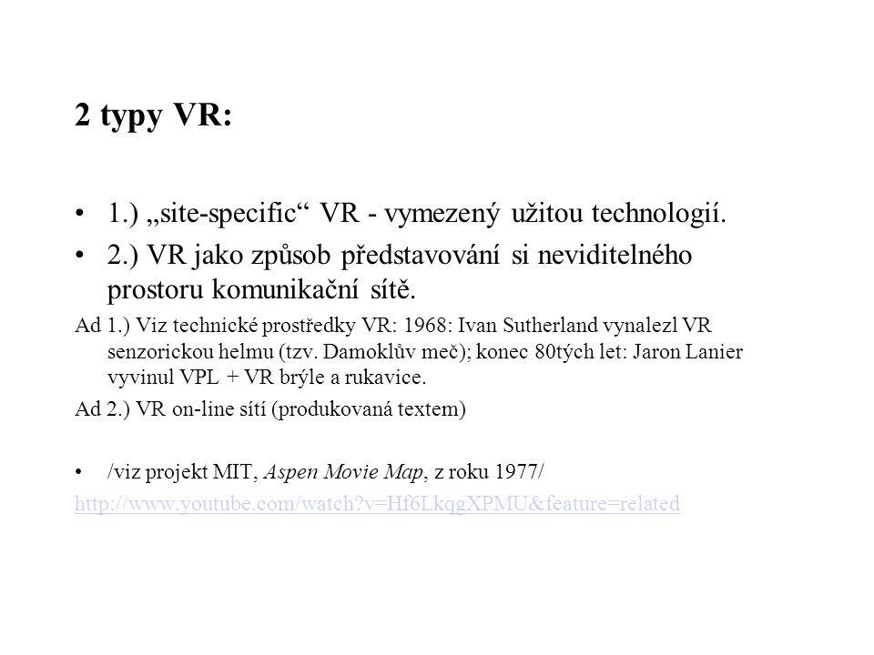"""2 typy VR: 1.) """"site-specific"""" VR - vymezený užitou technologií. 2.) VR jako způsob představování si neviditelného prostoru komunikační sítě. Ad 1.) V"""