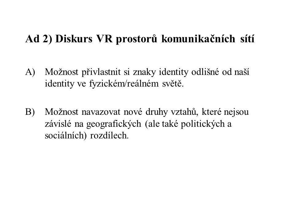 Ad 2) Diskurs VR prostorů komunikačních sítí A)Možnost přivlastnit si znaky identity odlišné od naší identity ve fyzickém/reálném světě. B) Možnost na
