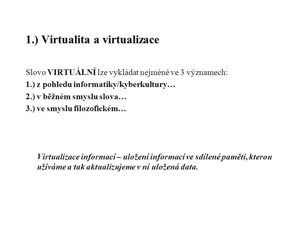 1.) Virtualita a virtualizace Slovo VIRTUÁLNÍ lze vykládat nejméně ve 3 významech: 1.) z pohledu informatiky/kyberkultury… 2.) v běžném smyslu slova…