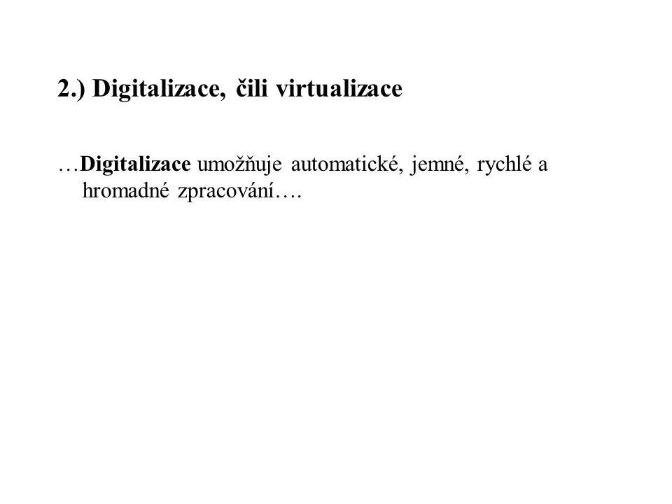2.) Digitalizace, čili virtualizace …Digitalizace umožňuje automatické, jemné, rychlé a hromadné zpracování….