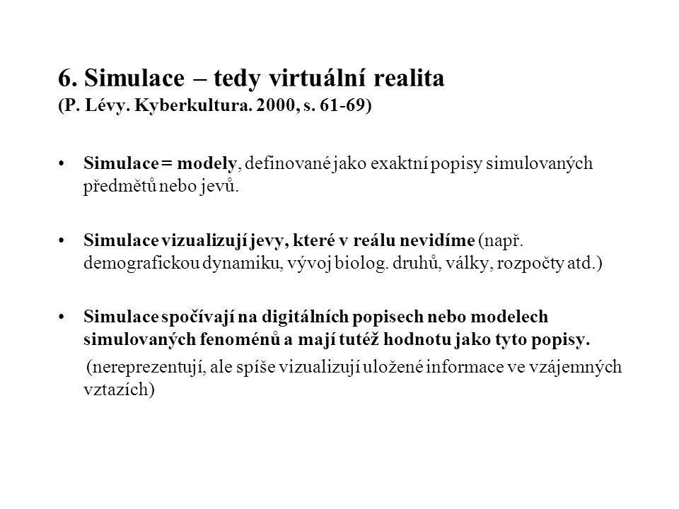 6. Simulace – tedy virtuální realita (P. Lévy. Kyberkultura. 2000, s. 61-69) Simulace = modely, definované jako exaktní popisy simulovaných předmětů n