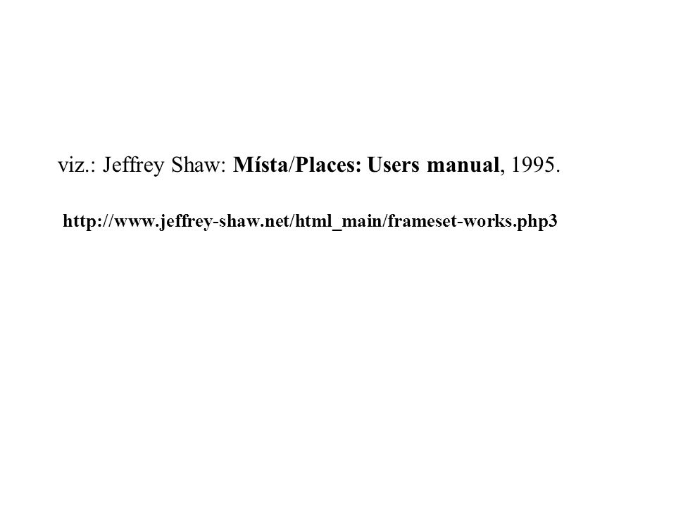 viz.: Jeffrey Shaw: Místa/Places: Users manual, 1995. http://www.jeffrey-shaw.net/html_main/frameset-works.php3