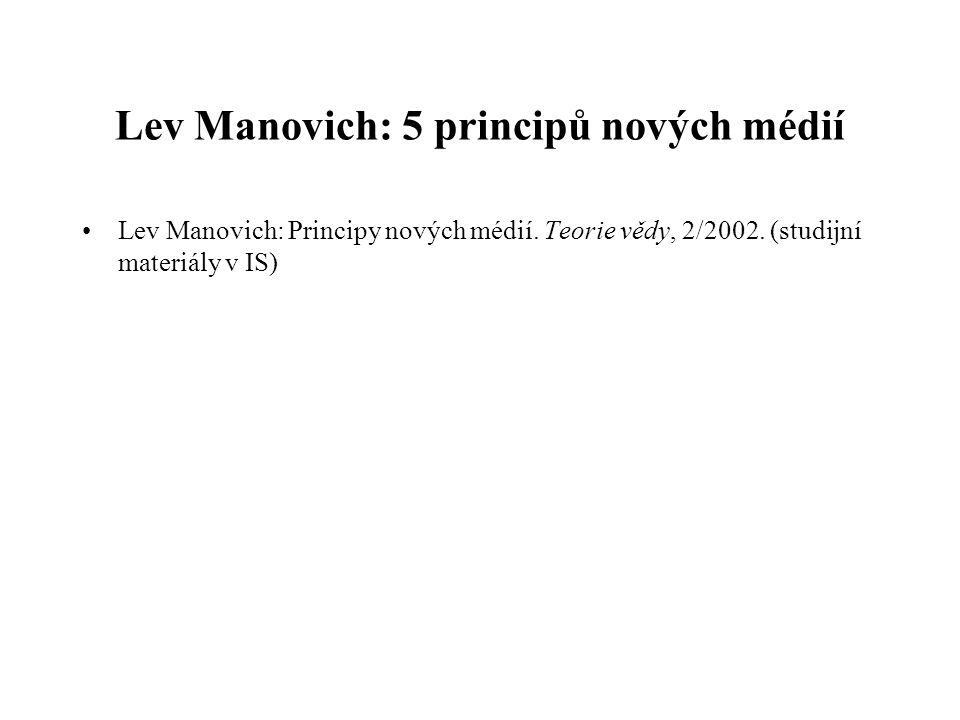 Lev Manovich: 5 principů nových médií Lev Manovich: Principy nových médií. Teorie vědy, 2/2002. (studijní materiály v IS)