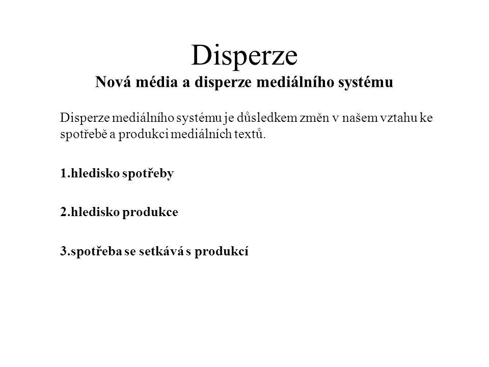 Disperze Nová média a disperze mediálního systému Disperze mediálního systému je důsledkem změn v našem vztahu ke spotřebě a produkci mediálních textů