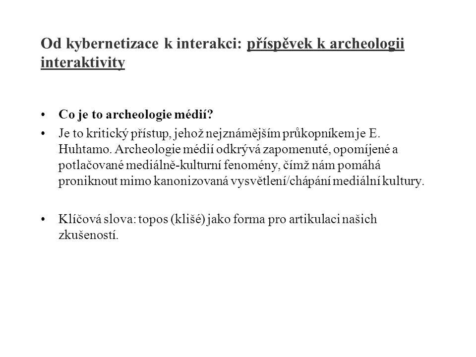 Od kybernetizace k interakci: příspěvek k archeologii interaktivity Co je to archeologie médií? Je to kritický přístup, jehož nejznámějším průkopníkem
