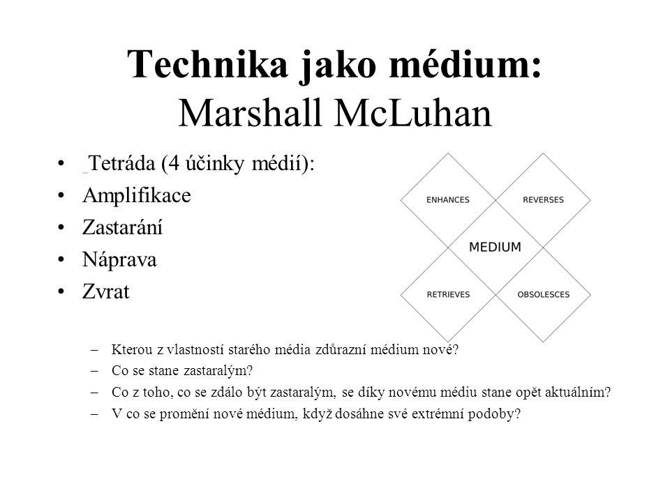 Technika jako médium: Marshall McLuhan Tetráda (4 účinky médií): Amplifikace Zastarání Náprava Zvrat –Kterou z vlastností starého média zdůrazní médiu