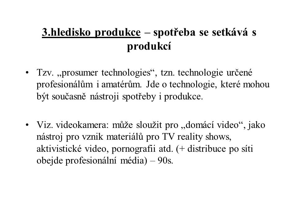 """3.hledisko produkce – spotřeba se setkává s produkcí Tzv. """"prosumer technologies"""", tzn. technologie určené profesionálům i amatérům. Jde o technologie"""