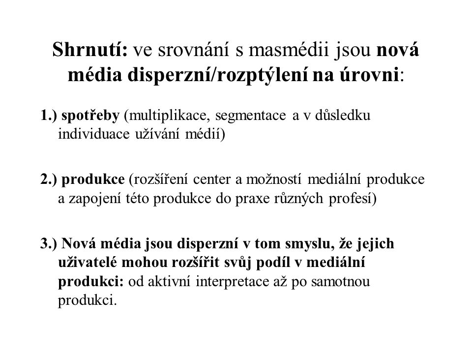 5 vlastností nových médií - shrnutí Vlastnosti: digitalita, interaktivita, hypertextualita, disperze, virtualita se nevztahují pouze na vlastnosti nových médií, ale jsou (více nebo méně) přítomny v organizaci naší kultury, práce a volného času… Tzn.