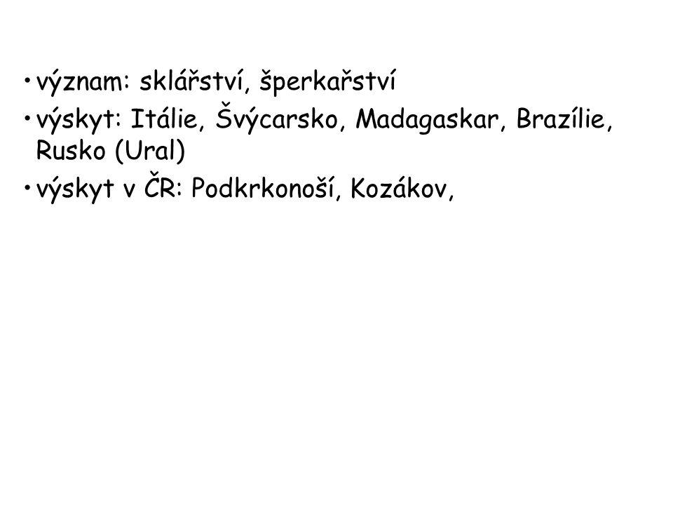 význam: sklářství, šperkařství výskyt: Itálie, Švýcarsko, Madagaskar, Brazílie, Rusko (Ural) výskyt v ČR: Podkrkonoší, Kozákov,