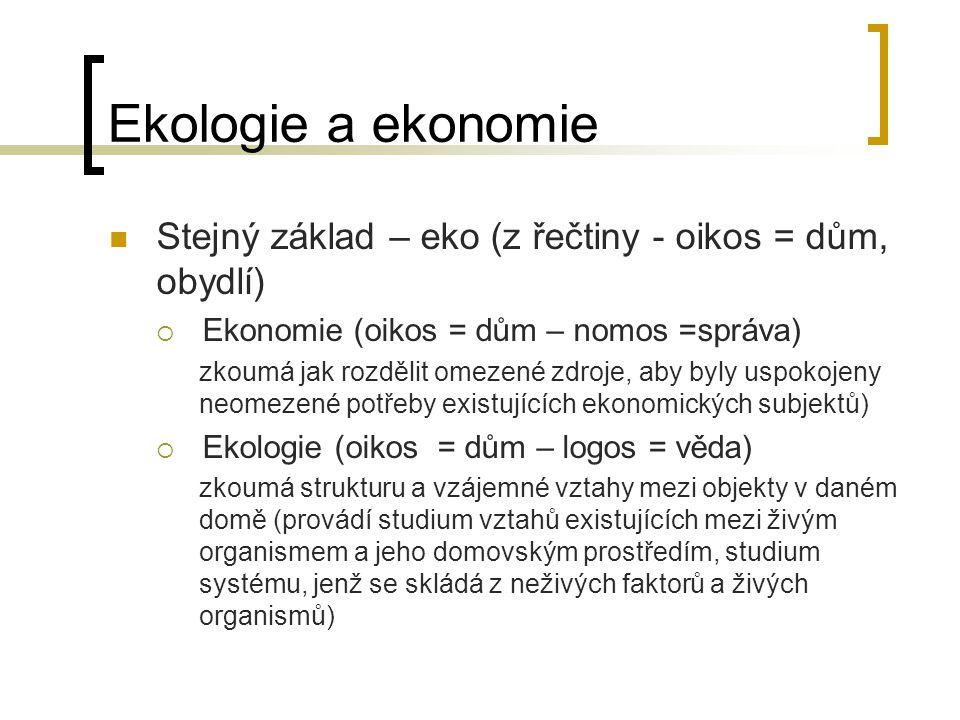 Ekologie a ekonomie Stejný základ – eko (z řečtiny - oikos = dům, obydlí)  Ekonomie (oikos = dům – nomos =správa) zkoumá jak rozdělit omezené zdroje,