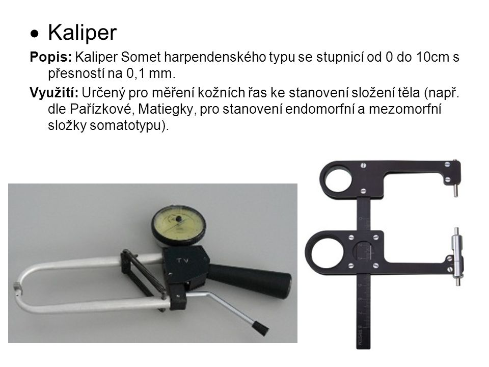  Kaliper Popis: Kaliper Somet harpendenského typu se stupnicí od 0 do 10cm s přesností na 0,1 mm. Využití: Určený pro měření kožních řas ke stanovení