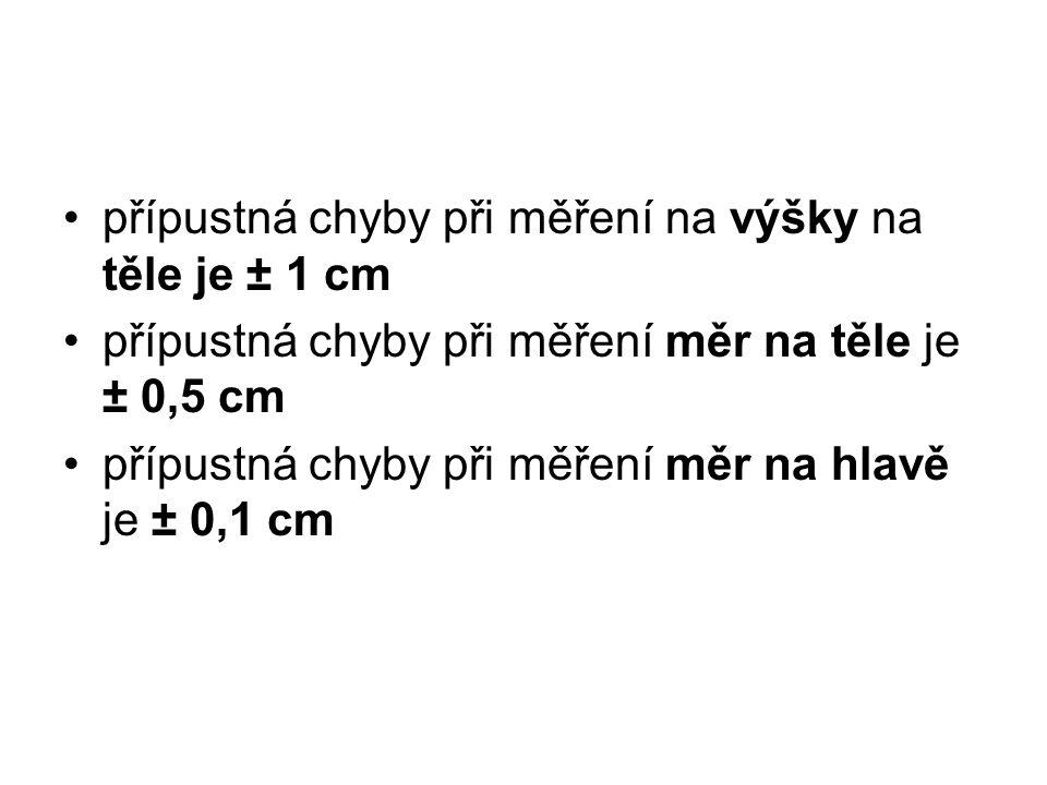 přípustná chyby při měření na výšky na těle je ± 1 cm přípustná chyby při měření měr na těle je ± 0,5 cm přípustná chyby při měření měr na hlavě je ±