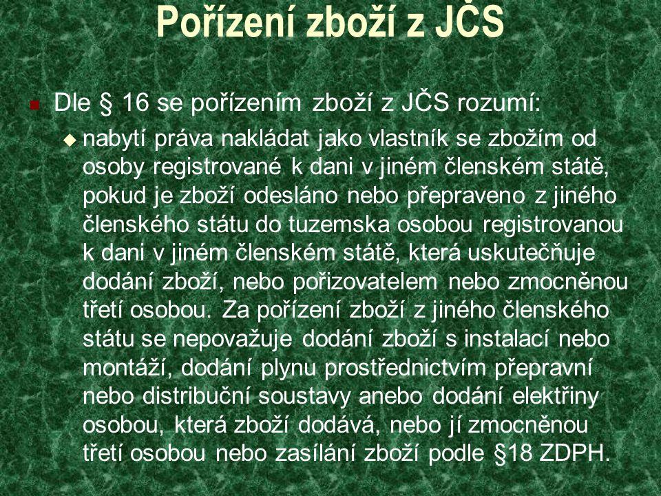 Pořízení zboží z JČS Dle § 16 se pořízením zboží z JČS rozumí:  nabytí práva nakládat jako vlastník se zbožím od osoby registrované k dani v jiném členském státě, pokud je zboží odesláno nebo přepraveno z jiného členského státu do tuzemska osobou registrovanou k dani v jiném členském státě, která uskutečňuje dodání zboží, nebo pořizovatelem nebo zmocněnou třetí osobou.