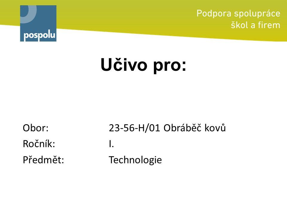 Učivo pro: Obor: 23-56-H/01 Obráběč kovů Ročník: I. Předmět: Technologie
