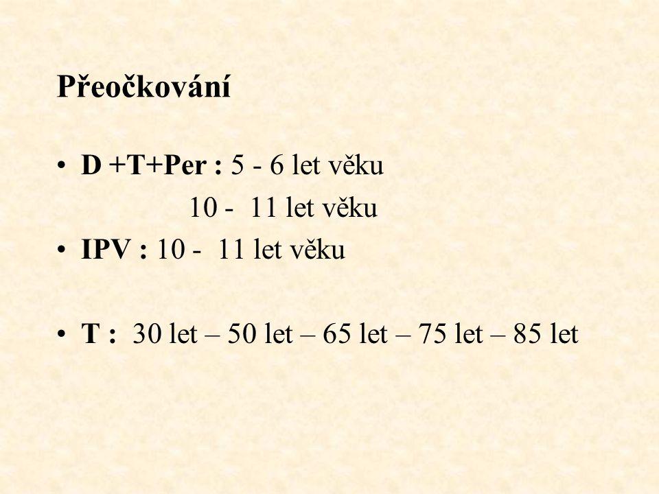 Přeočkování D +T+Per : 5 - 6 let věku 10 - 11 let věku IPV : 10 - 11 let věku T : 30 let – 50 let – 65 let – 75 let – 85 let