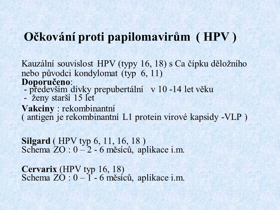 Očkování proti papilomavirům ( HPV ) Kauzální souvislost HPV (typy 16, 18) s Ca čípku děložního nebo původci kondylomat (typ 6, 11) Doporučeno: - před