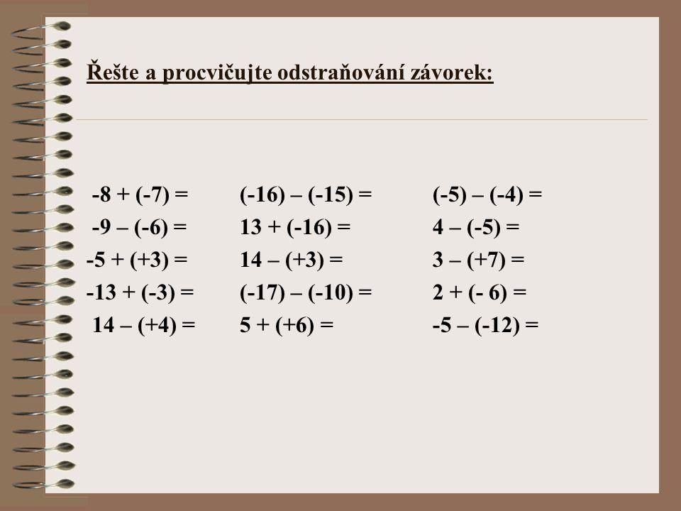 Řešte a procvičujte odstraňování závorek: -8 + (-7) = (-16) – (-15) = (-5) – (-4) = -9 – (-6) = 13 + (-16) = 4 – (-5) = -5 + (+3) = 14 – (+3) = 3 – (+