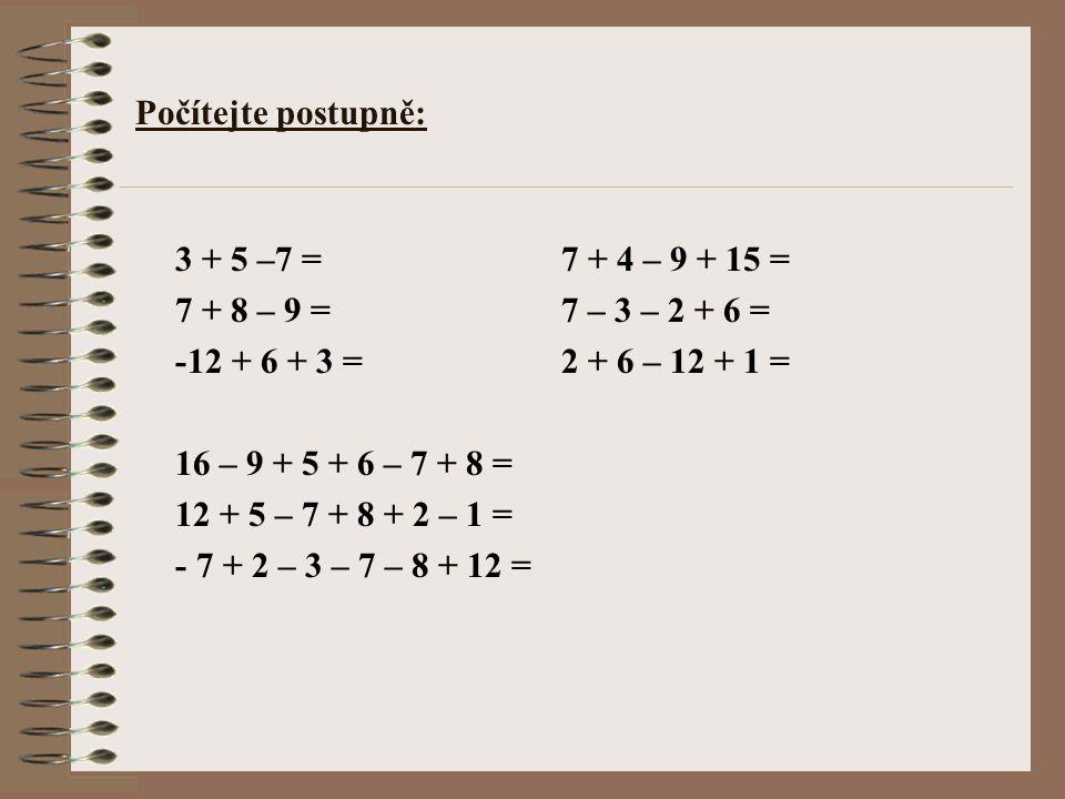 Počítejte postupně: 3 + 5 –7 = 7 + 4 – 9 + 15 = 7 + 8 – 9 = 7 – 3 – 2 + 6 = -12 + 6 + 3 = 2 + 6 – 12 + 1 = 16 – 9 + 5 + 6 – 7 + 8 = 12 + 5 – 7 + 8 + 2