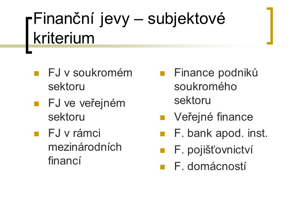 Finanční jevy – subjektové kriterium FJ v soukromém sektoru FJ ve veřejném sektoru FJ v rámci mezinárodních financí Finance podniků soukromého sektoru