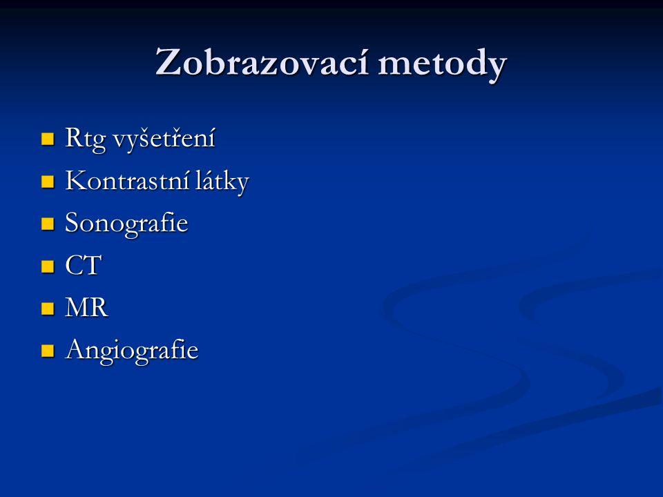 Zobrazovací metody Rtg vyšetření Rtg vyšetření Kontrastní látky Kontrastní látky Sonografie Sonografie CT CT MR MR Angiografie Angiografie
